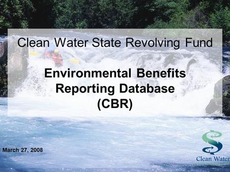 Clean Water State Revolving Fund Environmental Benefits Reporting Database (CBR) March 27, 2008.