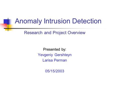 Research and Project Overview Presented by: Yevgeniy Gershteyn Larisa Perman 05/15/2003 Anomaly Intrusion Detection.