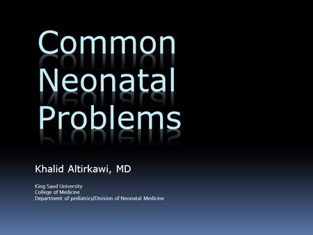 Khalid Altirkawi, MD King Saud University College of Medicine Department of pediatrics/Division of Neonatal Medicine.