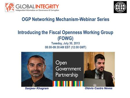 OGP Networking Mechanism-Webinar Series Introducing the Fiscal Openness Working Group (FOWG) Tuesday, July 30, 2013 08:00-09:30 AM EST (12:00 GMT)