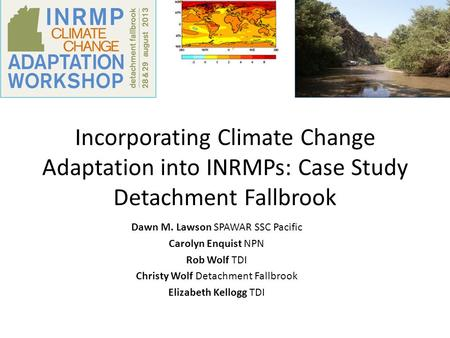 Incorporating Climate Change Adaptation into INRMPs: Case Study Detachment Fallbrook Dawn M. Lawson SPAWAR SSC Pacific Carolyn Enquist NPN Rob Wolf TDI.