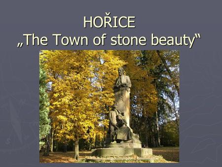 "HOŘICE ""The Town of stone beauty"". General information   9.025 inhabitants to 1.12.2007   25 km northwest by Hradec Králové   20 km southeastern."