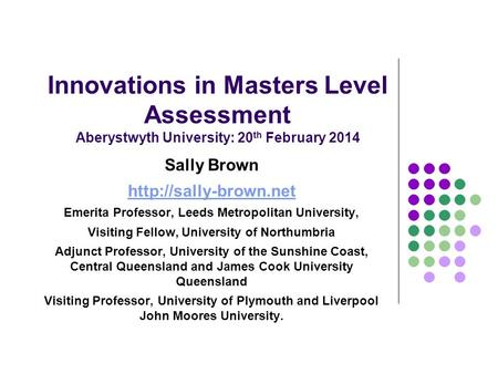 Innovations in Masters Level Assessment Aberystwyth University: 20 th February 2014 Sally Brown  Emerita Professor, Leeds Metropolitan.