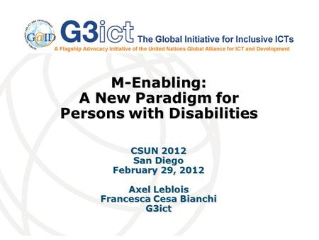 M-Enabling: A New Paradigm for Persons with Disabilities CSUN 2012 San Diego February 29, 2012 Axel Leblois Francesca Cesa Bianchi G3ict.