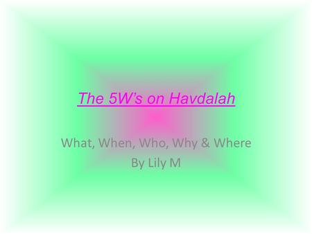 The 5W's on Havdalah What, When, Who, Why & Where By Lily M.