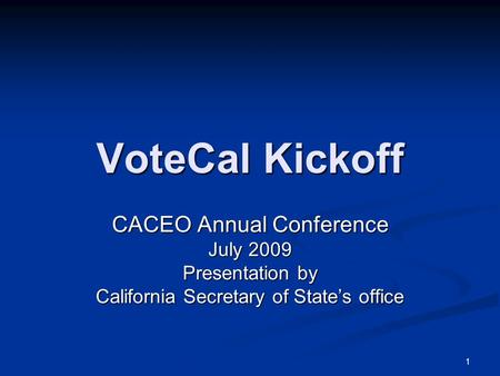 1 VoteCal Kickoff CACEO Annual Conference July 2009 Presentation by California Secretary of State's office.