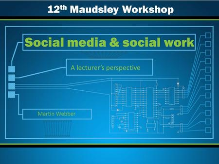 A lecturer's perspective Social media & social work Martin Webber 12 th Maudsley Workshop.