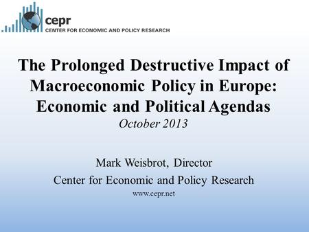 The Prolonged Destructive Impact of Macroeconomic Policy in Europe: Economic and Political Agendas October 2013 Mark Weisbrot, Director Center for Economic.
