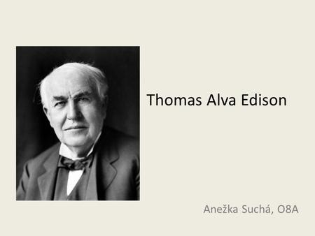 Thomas Alva Edison Anežka Suchá, O8A. Thomas Alva Edison 1847 – 1931; born in Milan, Ohio American inventor Phonograph, motion picture camera, light bulb.