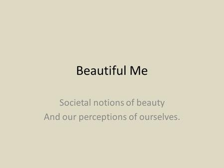 Beautiful Me Societal notions of beauty And our perceptions of ourselves.