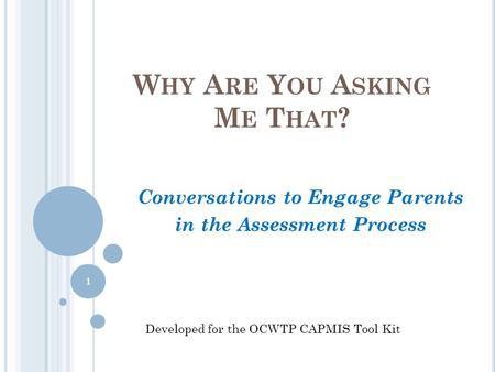 W HY A RE Y OU A SKING M E T HAT ? Conversations to Engage Parents in the Assessment Process Developed for the OCWTP CAPMIS Tool Kit 1.