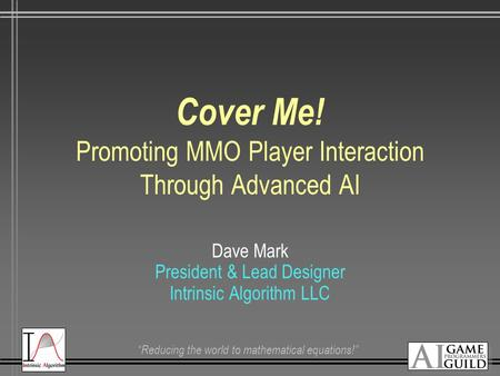 """Reducing the world to mathematical equations!"" Cover Me! Promoting MMO Player Interaction Through Advanced AI Dave Mark President & Lead Designer Intrinsic."