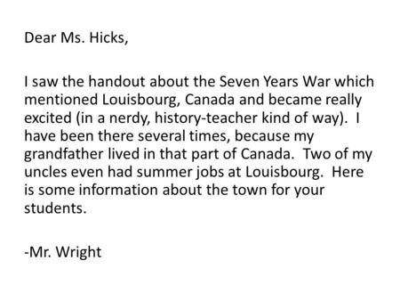 Dear Ms. Hicks, I saw the handout about the Seven Years War which mentioned Louisbourg, Canada and became really excited (in a nerdy, history-teacher kind.