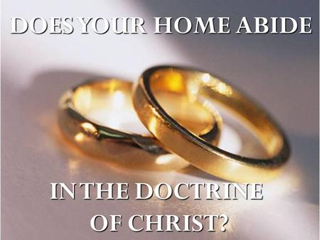 DOES YOUR HOME ABIDE IN THE DOCTRINE OF CHRIST?. 2 JOHN 9-11 Whosoever transgresseth, and abideth not in the doctrine of Christ, hath not God. He that.