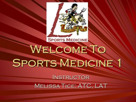 Welcome To Sports Medicine 1 Instructor Melissa Tice; ATC, LAT.