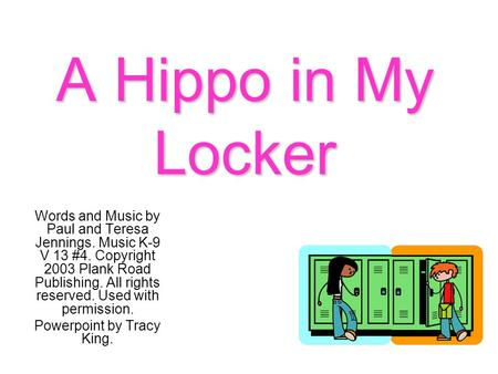 A Hippo in My Locker Words and Music by Paul and Teresa Jennings. Music K-9 V 13 #4. Copyright 2003 Plank Road Publishing. All rights reserved. Used with.