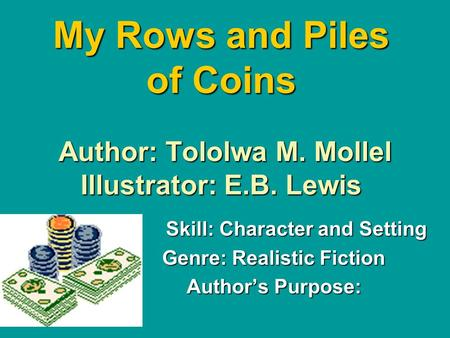 My Rows and Piles of Coins Author: Tololwa M. Mollel Illustrator: E.B. Lewis Skill: Character and Setting Genre: Realistic Fiction Author's Purpose: