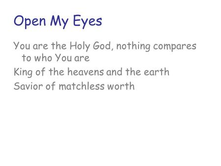Open My Eyes You are the Holy God, nothing compares to who You are King of the heavens and the earth Savior of matchless worth.