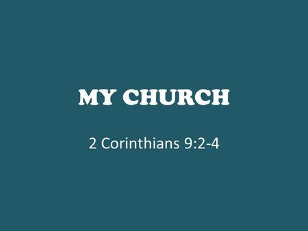 MY CHURCH 2 Corinthians 9:2-4. 2 for I know your willingness, about which I boast of you to the Macedonians, that Achaia was ready a year ago; and your.