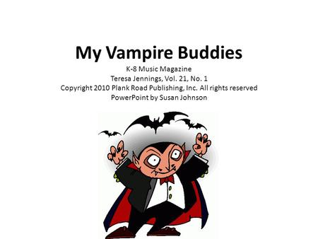 My Vampire Buddies K-8 Music Magazine Teresa Jennings, Vol. 21, No. 1 Copyright 2010 Plank Road Publishing, Inc. All rights reserved PowerPoint by Susan.
