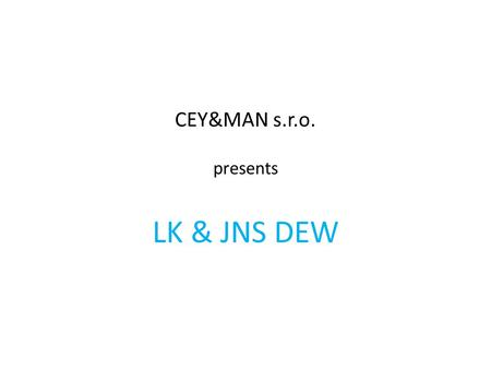 CEY&MAN s.r.o. presents LK & JNS DEW. Overview LK & JNS DEW Company Profile CEY&MAN s.r.o. Needs & Expecations CEY&MAN s.r.o contacts LK & JNS DEW contacts.