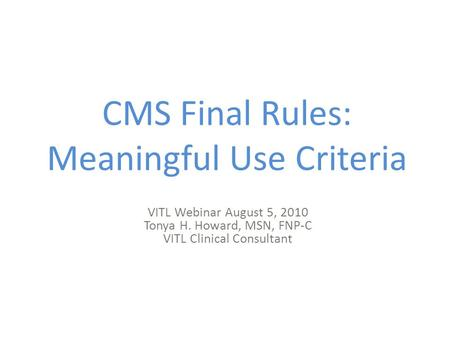 CMS Final Rules: Meaningful Use Criteria VITL Webinar August 5, 2010 Tonya H. Howard, MSN, FNP-C VITL Clinical Consultant.