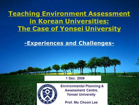 LOGO Environmental Planning & Assessment Centre, Yonsei University Prof. Mu Choon Lee Teaching Environment Assessment in Korean Universities: The Case.