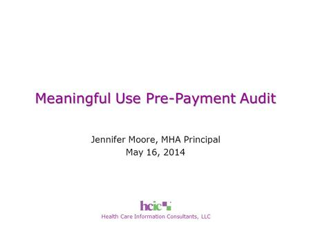 Health Care Information Consultants, LLC Meaningful Use Pre-Payment Audit Jennifer Moore, MHA Principal May 16, 2014.
