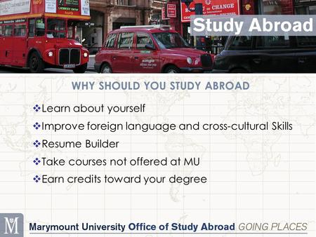 WHY SHOULD YOU STUDY ABROAD  Learn about yourself  Improve foreign language and cross-cultural Skills  Resume Builder  Take courses not offered at.