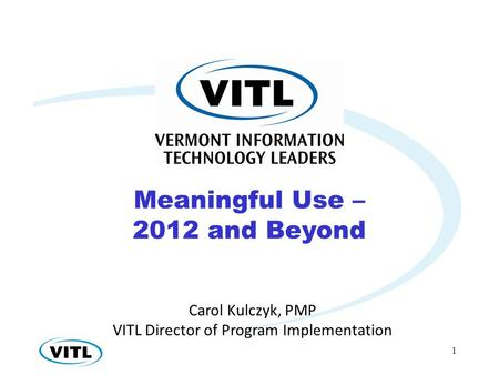 1 Carol Kulczyk, PMP VITL Director of Program Implementation Meaningful Use – 2012 and Beyond.