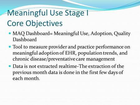Meaningful Use Stage I Core Objectives MAQ Dashboard= Meaningful Use, Adoption, Quality Dashboard Tool to measure provider and practice performance on.