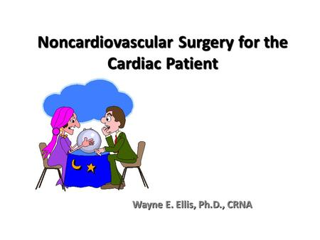Noncardiovascular Surgery for the Cardiac Patient Wayne E. Ellis, Ph.D., CRNA.