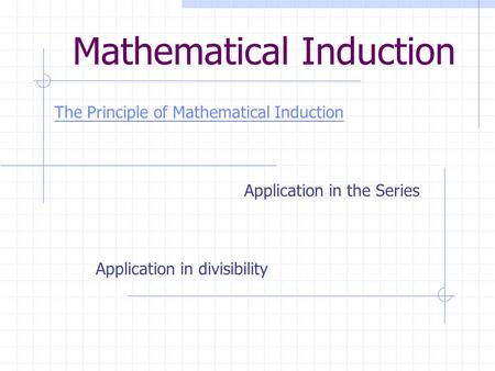 Mathematical Induction The Principle of Mathematical Induction Application in the Series Application in divisibility.