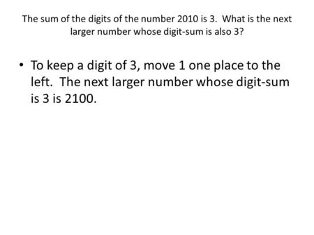 The sum of the digits of the number 2010 is 3. What is the next larger number whose digit-sum is also 3? To keep a digit of 3, move 1 one place to the.