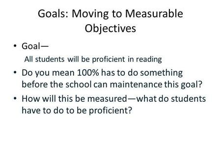 Goals: Moving to Measurable Objectives Goal— All students will be proficient in reading Do you mean 100% has to do something before the school can maintenance.