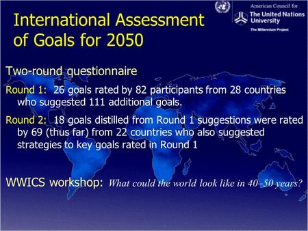International Assessment of Goals for 2050 Two-round questionnaire Round 1: 26 goals rated by 82 participants from 28 countries who suggested 111 additional.
