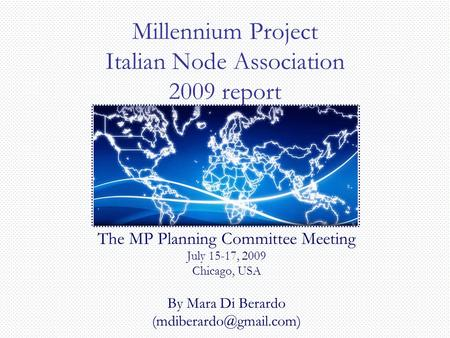 Millennium Project Italian Node Association 2009 report The MP Planning Committee Meeting July 15-17, 2009 Chicago, USA By Mara Di Berardo