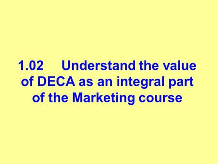 1.02Understand the value of DECA as an integral part of the Marketing course.