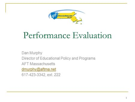 1 Performance Evaluation Dan Murphy Director of Educational Policy and Programs AFT Massachusetts 617-423-3342, ext. 222.