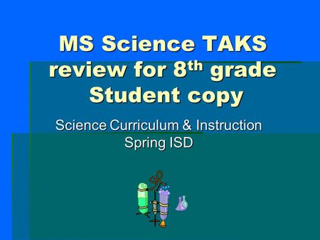 MS Science TAKS review for 8 th grade Student copy Science Curriculum & Instruction Spring ISD.