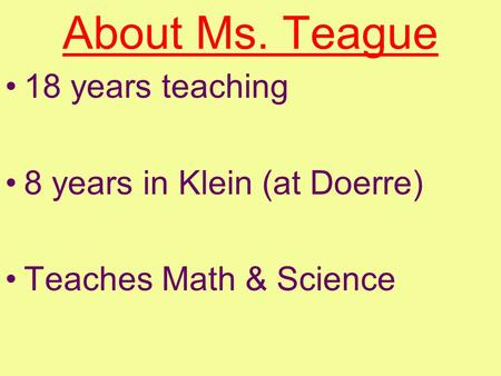 About Ms. Teague 18 years teaching 8 years in Klein (at Doerre) Teaches Math & Science.