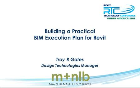 Building a Practical BIM Execution Plan for Revit Troy R Gates Design Technologies Manager m+nlb MAZZETTI NASH LIPSEY BURCH.