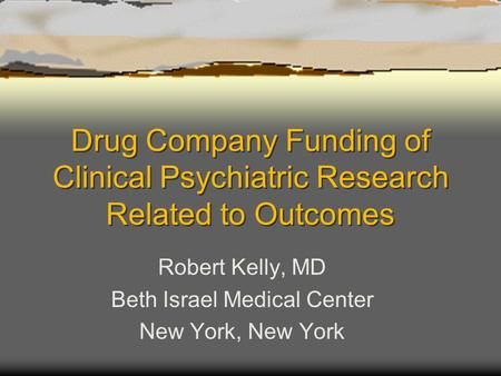 Drug Company Funding of Clinical Psychiatric Research Related to Outcomes Robert Kelly, MD Beth Israel Medical Center New York, New York.