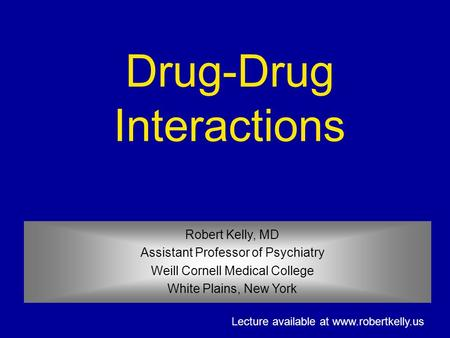 Robert Kelly, MD Assistant Professor of Psychiatry Weill Cornell Medical College White Plains, New York Drug-Drug Interactions Lecture available at www.robertkelly.us.