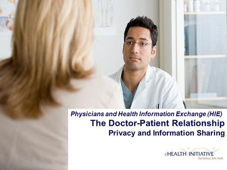 Copyright © eHealth Initiative, 2006 Physicians and Health Information Exchange (HIE) The Doctor-Patient Relationship Privacy and Information Sharing.