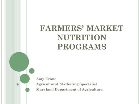 FARMERS' MARKET NUTRITION PROGRAMS Amy Crone Agricultural Marketing Specialist Maryland Department of Agriculture.