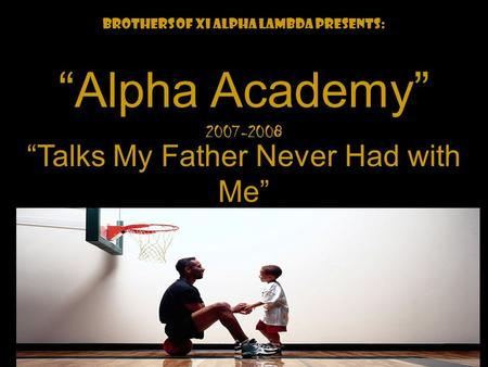 "We Back! Brothers of Xi Alpha Lambda Presents: ""Alpha Academy"" ""Talks My Father Never Had with Me"" 2007-2008."