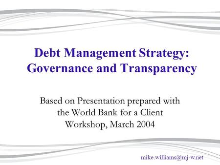 Debt Management Strategy: Governance and Transparency Based on Presentation prepared with the World Bank for a Client Workshop,