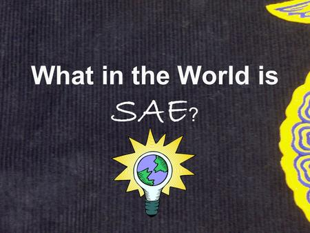 What in the World is SAE ?. SAE Info SAE stands for Supervised Agricultural Experience SAE is your major project for this class. It counts for 30% of.
