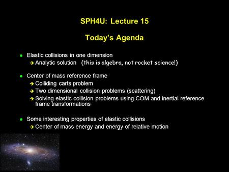 SPH4U: Lecture 15 Today's Agenda l Elastic collisions in one dimension  Analytic solution (this is algebra, not rocket science!) l Center of mass reference.